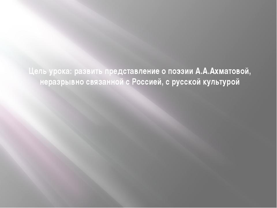 Цель урока: развить представление о поэзии А.А.Ахматовой, неразрывно связанно...