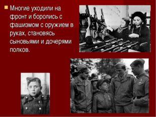 Многие уходили на фронт и боролись с фашизмом с оружием в руках, становясь сы