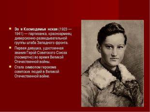 Зо́я Космодемья́нская (1923—1941)— партизанка, красноармеец диверсионно-раз
