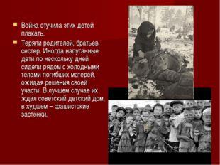 Война отучила этих детей плакать. Теряли родителей, братьев, сестер. Иногда н