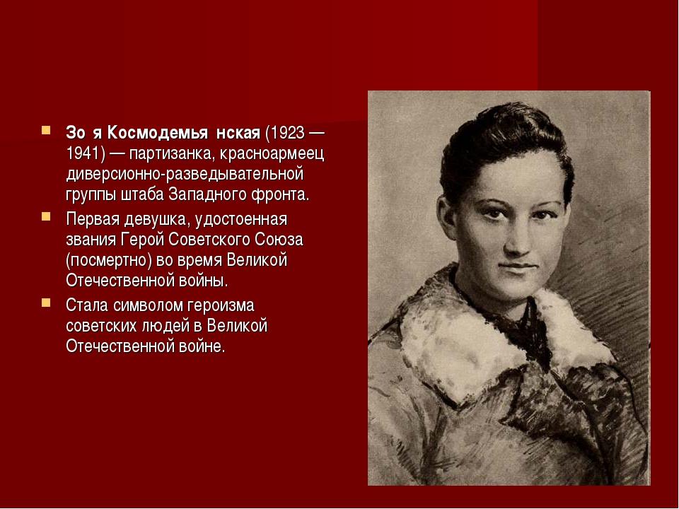 Зо́я Космодемья́нская (1923—1941)— партизанка, красноармеец диверсионно-раз...
