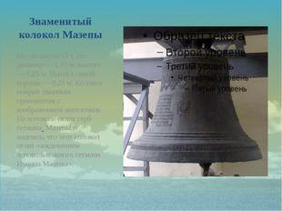 Знаменитый колокол Мазепы Вес колокола 13 т, его диаметр — 1,55 м, высота — 1