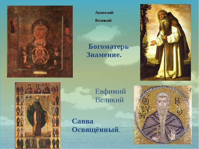 Анатолий Великий Савва Освящённый. Богоматерь Знамение. Евфимий Великий