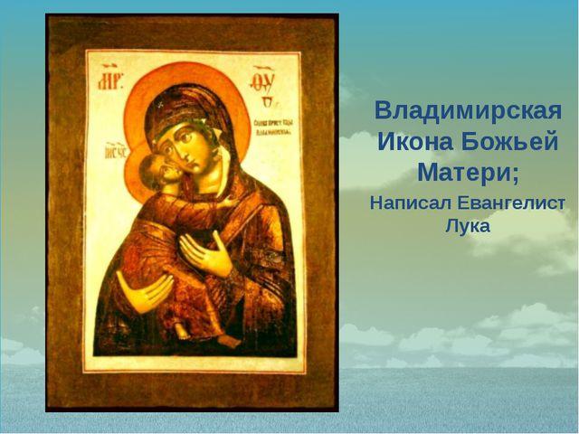 Владимирская Икона Божьей Матери; Написал Евангелист Лука