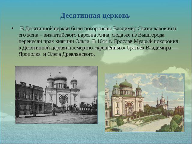 Десятинная церковь В Десятинной церкви были похоронены Владимир Святославович...