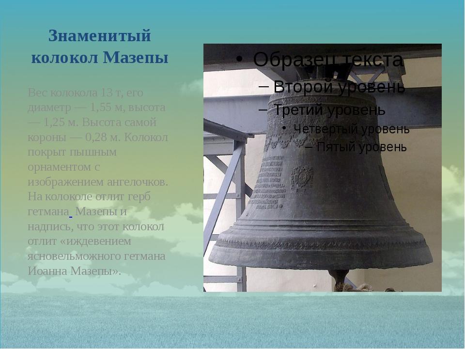 Знаменитый колокол Мазепы Вес колокола 13 т, его диаметр — 1,55 м, высота — 1...