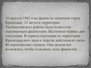 10 августа 1942 года фашисты захватили город Краснодар. 12 августа территория