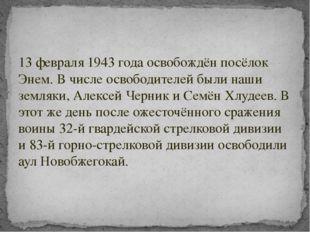 13 февраля 1943 года освобождён посёлок Энем. В числе освободителей были наши