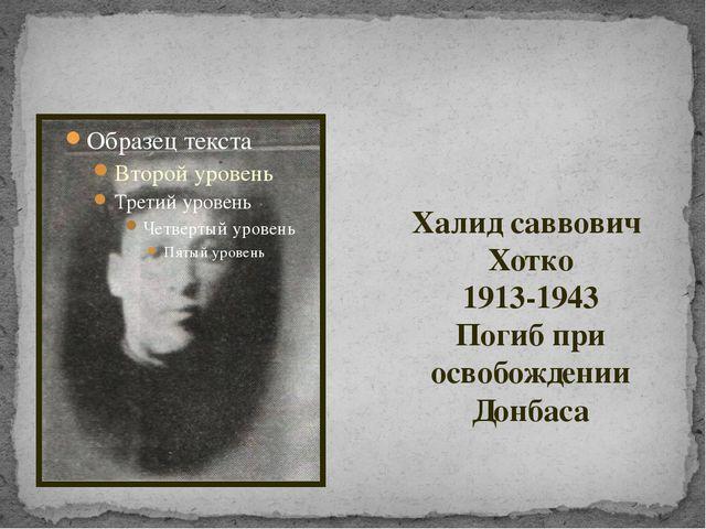 Халид саввович Хотко 1913-1943 Погиб при освобождении Донбаса