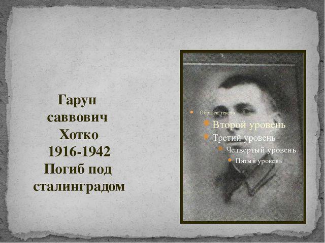 Гарун саввович Хотко 1916-1942 Погиб под сталинградом