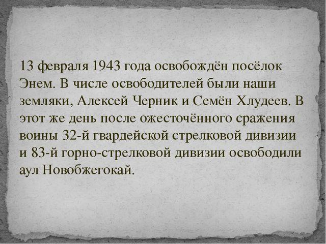 13 февраля 1943 года освобождён посёлок Энем. В числе освободителей были наши...