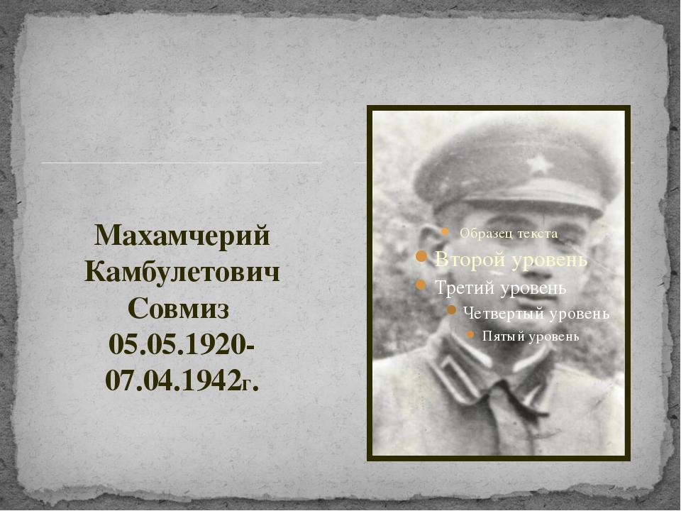 Махамчерий Камбулетович Совмиз 05.05.1920-07.04.1942г.