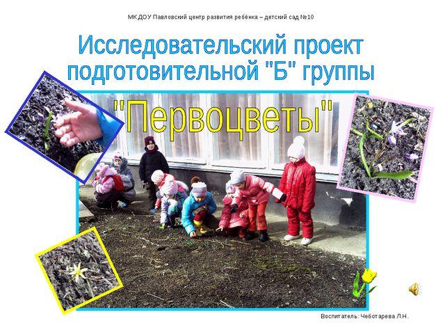МК ДОУ Павловский центр развития ребёнка – детский сад №10 Воспитатель: Чебот...