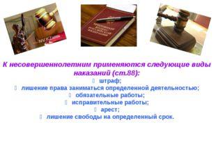 К несовершеннолетним применяются следующие виды наказаний (ст.88): ➣ штраф; ➣