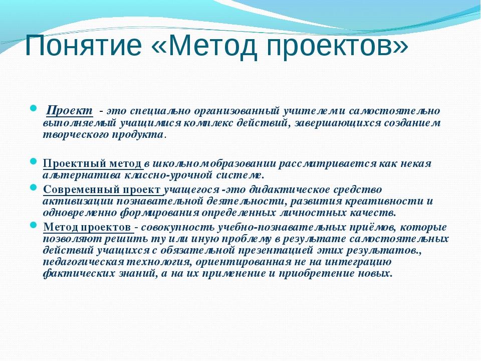Понятие «Метод проектов» Проект - это специально организованный учителем и с...