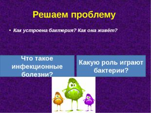 Решаем проблему Как устроена бактерия? Как она живёт? Что такое инфекционные
