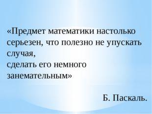 «Предмет математики настолько серьезен, что полезно не упускать случая, сдела