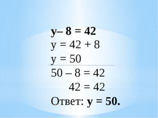 у– 8 = 42 у = 42 + 8 у = 50 50 – 8 = 42 42 = 42 Ответ: у = 50.