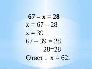 67 – х = 28 х = 67 – 28 х = 39 67 – 39 = 28 28=28 Ответ : х = 62.