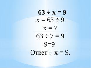 х = 63 ÷ 9 х = 7 63 ÷ 7 = 9 9=9 Ответ : х = 9. 63 ÷ х = 9