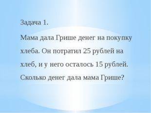 Задача 1. Мама дала Грише денег на покупку хлеба. Он потратил 25 рублей на хл