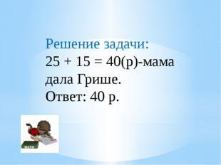 Решение задачи: 25 + 15 = 40(р)-мама дала Грише. Ответ: 40 р.