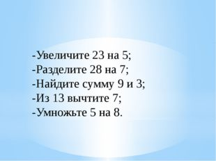 -Увеличите 23 на 5; -Разделите 28 на 7; -Найдите сумму 9 и 3; -Из 13 вычтите