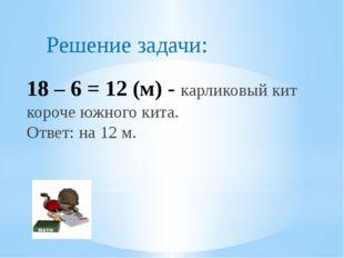 18 – 6 = 12 (м) - карликовый кит короче южного кита. Ответ: на 12 м. Решение