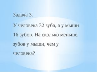 Задача 3. У человека 32 зуба, а у мыши 16 зубов. На сколько меньше зубов у мы