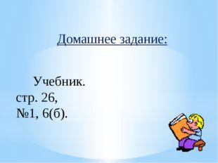Домашнее задание: Учебник. стр. 26, №1, 6(б).