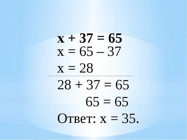 х + 37 = 65 х = 65 – 37 х = 28 28 + 37 = 65 65 = 65 Ответ: х = 35.