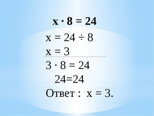 х ∙ 8 = 24 х = 24 ÷ 8 х = 3 3 ∙ 8 = 24 24=24 Ответ : х = 3.