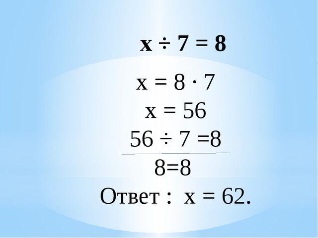 х = 8 ∙ 7 х = 56 56 ÷ 7 =8 8=8 Ответ : х = 62. х ÷ 7 = 8