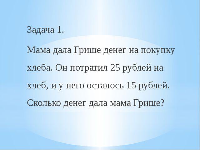 Задача 1. Мама дала Грише денег на покупку хлеба. Он потратил 25 рублей на хл...
