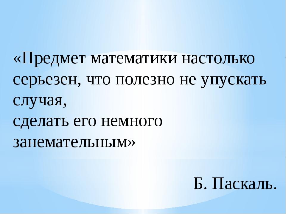 «Предмет математики настолько серьезен, что полезно не упускать случая, сдела...