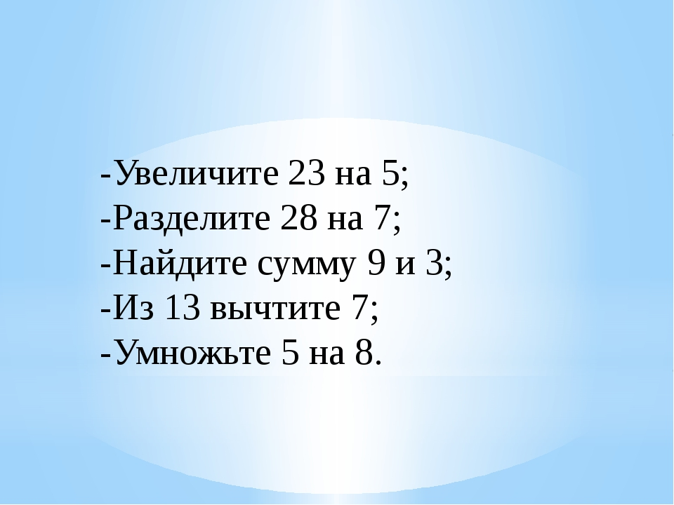 -Увеличите 23 на 5; -Разделите 28 на 7; -Найдите сумму 9 и 3; -Из 13 вычтите...