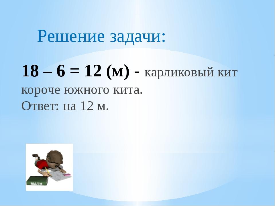 18 – 6 = 12 (м) - карликовый кит короче южного кита. Ответ: на 12 м. Решение...