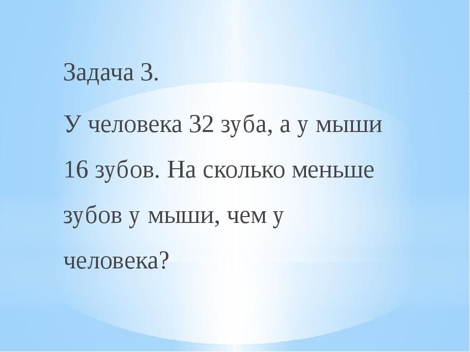 Задача 3. У человека 32 зуба, а у мыши 16 зубов. На сколько меньше зубов у мы...