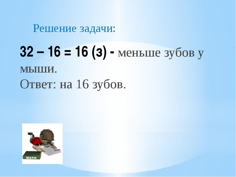 32 – 16 = 16 (з) - меньше зубов у мыши. Ответ: на 16 зубов. Решение задачи: