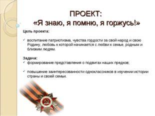 ПРОЕКТ: «Я знаю, я помню, я горжусь!» Цель проекта: воспитание патриотизма, ч