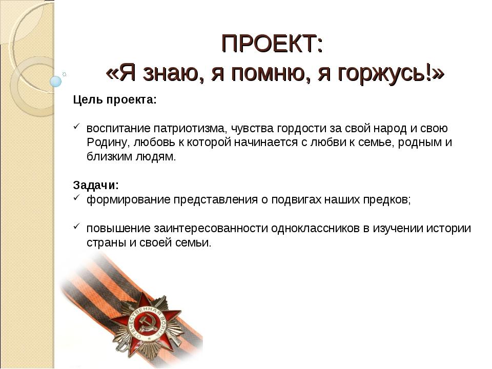 ПРОЕКТ: «Я знаю, я помню, я горжусь!» Цель проекта: воспитание патриотизма, ч...