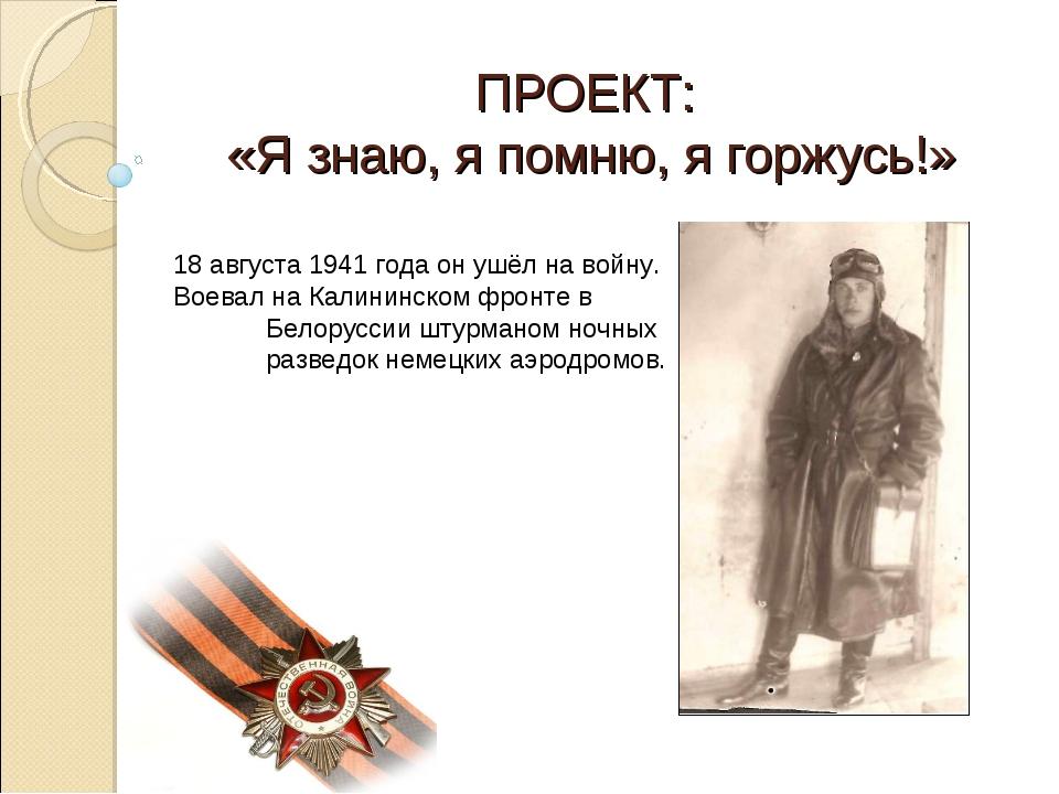 ПРОЕКТ: «Я знаю, я помню, я горжусь!» 18 августа 1941 года он ушёл на войну....