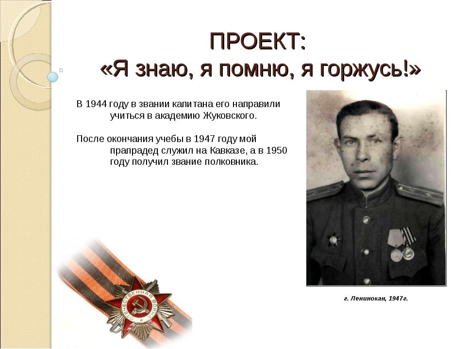 ПРОЕКТ: «Я знаю, я помню, я горжусь!» В 1944 году в звании капитана его напра...