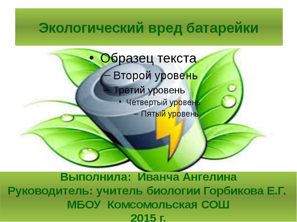 Экологический вред батарейки Выполнила: Иванча Ангелина Руководитель: учитель...
