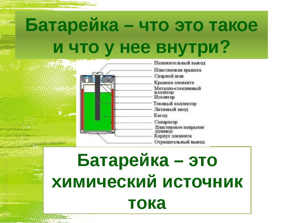 Батарейка – что это такое и что у нее внутри? Батарейка – это химический исто...