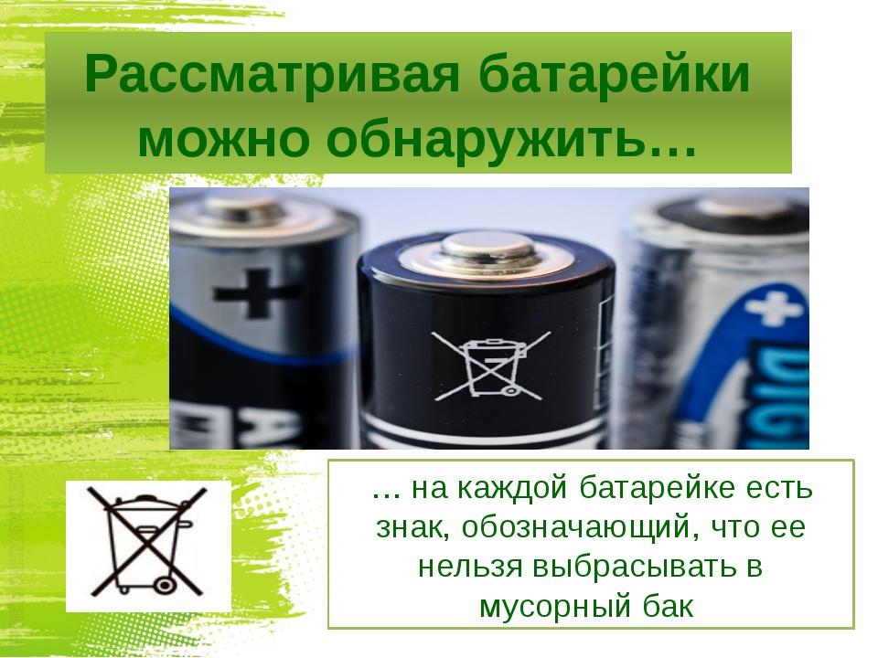 Рассматривая батарейки можно обнаружить… … на каждой батарейке есть знак, обо...