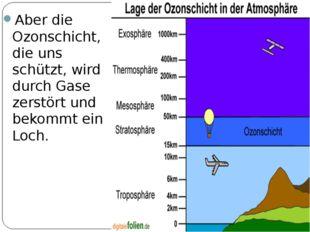 Aber die Ozonschicht, die uns schützt, wird durch Gase zerstört und bekommt e