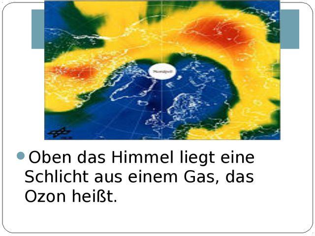 Oben das Himmel liegt eine Schlicht aus einem Gas, das Ozon heißt.