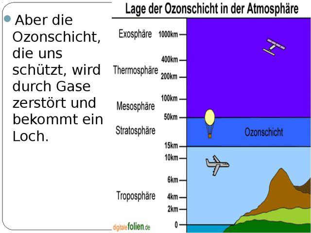 Aber die Ozonschicht, die uns schützt, wird durch Gase zerstört und bekommt e...