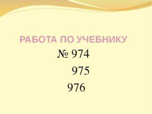 РАБОТА ПО УЧЕБНИКУ № 974 975 976